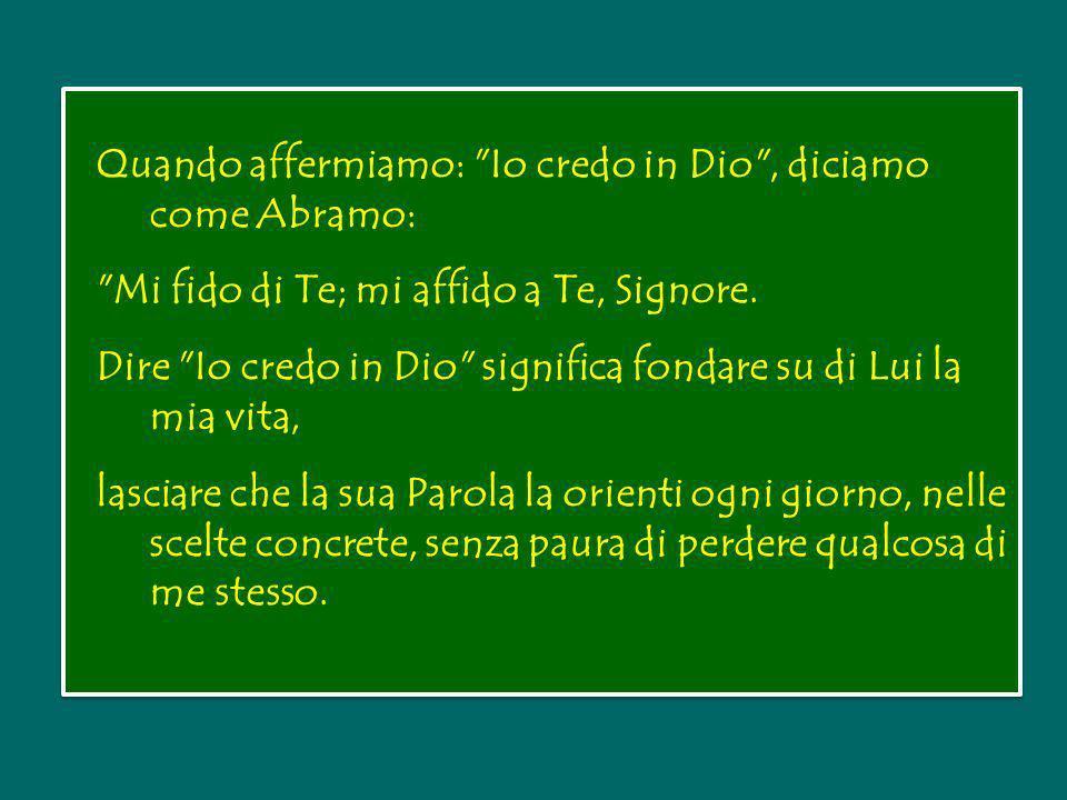 Quando affermiamo: Io credo in Dio , diciamo come Abramo: Mi fido di Te; mi affido a Te, Signore.
