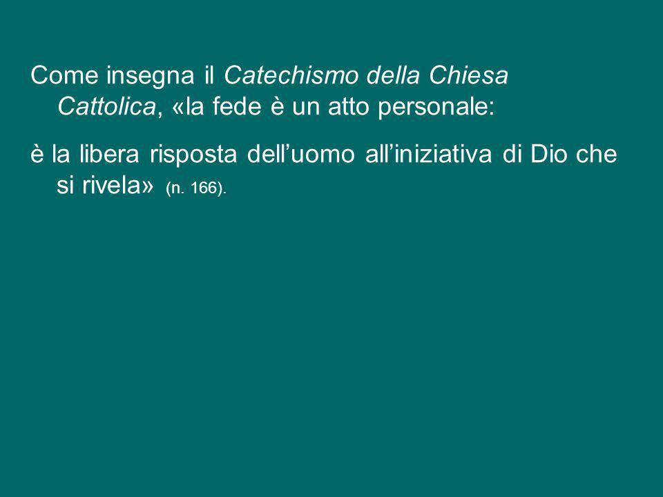 Come insegna il Catechismo della Chiesa Cattolica, «la fede è un atto personale: è la libera risposta dell'uomo all'iniziativa di Dio che si rivela» (n.