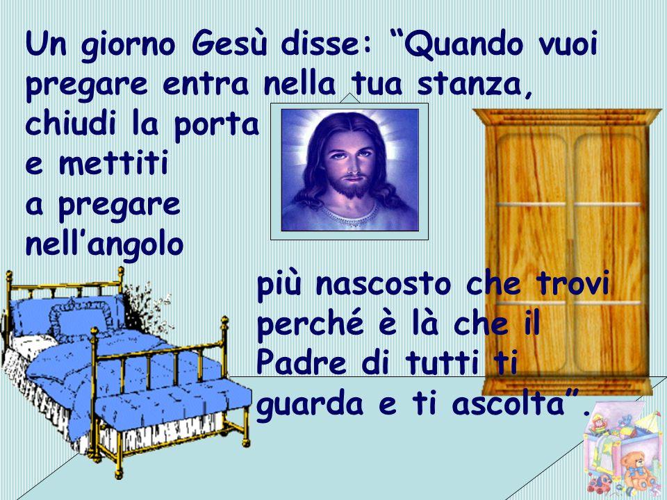 Un giorno Gesù disse: Quando vuoi pregare entra nella tua stanza, chiudi la porta