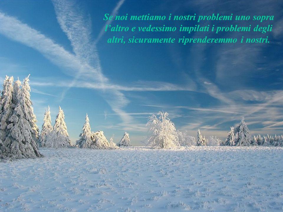Se noi mettiamo i nostri problemi uno sopra l'altro e vedessimo impilati i problemi degli altri, sicuramente riprenderemmo i nostri.
