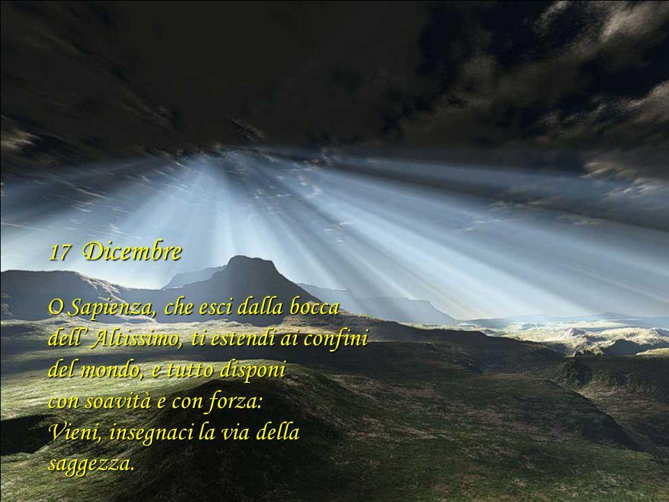 17 Dicembre O Sapienza, che esci dalla bocca. dell' Altissimo, ti estendi ai confini del mondo, e tutto disponi.