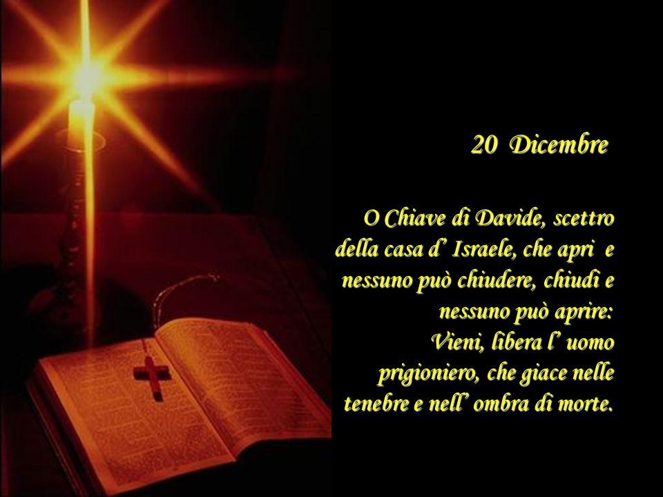 20 Dicembre O Chiave di Davide, scettro della casa d' Israele, che apri e nessuno può chiudere, chiudi e nessuno può aprire: