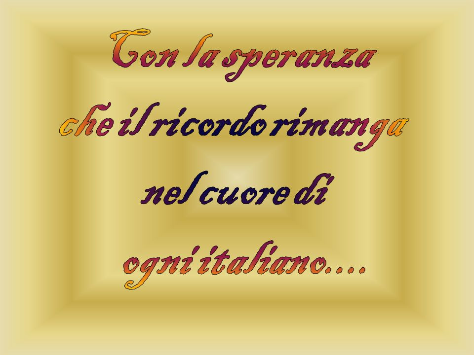 Con la speranza che il ricordo rimanga nel cuore di ogni italiano....