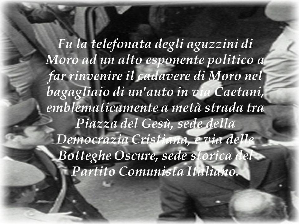 Fu la telefonata degli aguzzini di Moro ad un alto esponente politico a far rinvenire il cadavere di Moro nel bagagliaio di un auto in via Caetani, emblematicamente a metà strada tra Piazza del Gesù, sede della Democrazia Cristiana, e via delle Botteghe Oscure, sede storica del Partito Comunista Italiano.
