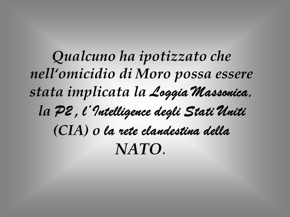 Qualcuno ha ipotizzato che nell'omicidio di Moro possa essere stata implicata la Loggia Massonica, la P2 , l'Intelligence degli Stati Uniti (CIA) o la rete clandestina della NATO.