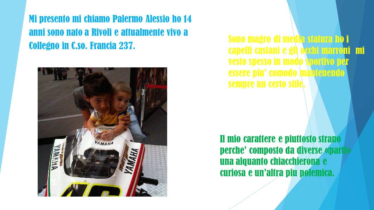 Mi presento mi chiamo Palermo Alessio ho 14 anni sono nato a Rivoli e attualmente vivo a Collegno in C.so. Francia 237.