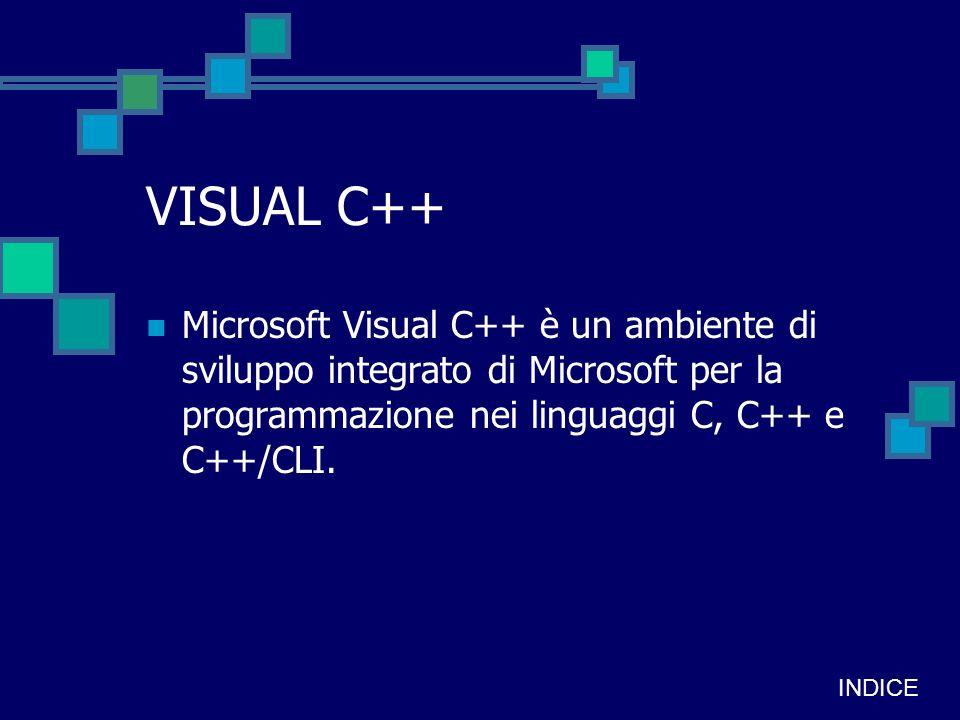 VISUAL C++ Microsoft Visual C++ è un ambiente di sviluppo integrato di Microsoft per la programmazione nei linguaggi C, C++ e C++/CLI.