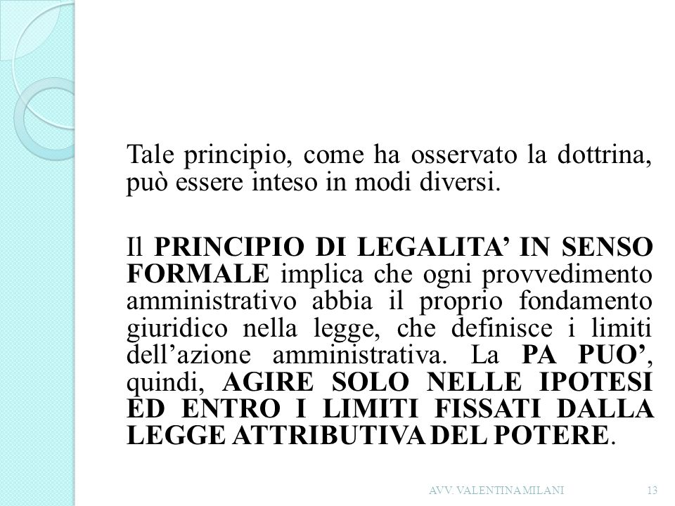 Tale principio, come ha osservato la dottrina, può essere inteso in modi diversi. Il PRINCIPIO DI LEGALITA' IN SENSO FORMALE implica che ogni provvedimento amministrativo abbia il proprio fondamento giuridico nella legge, che definisce i limiti dell'azione amministrativa. La PA PUO', quindi, AGIRE SOLO NELLE IPOTESI ED ENTRO I LIMITI FISSATI DALLA LEGGE ATTRIBUTIVA DEL POTERE.