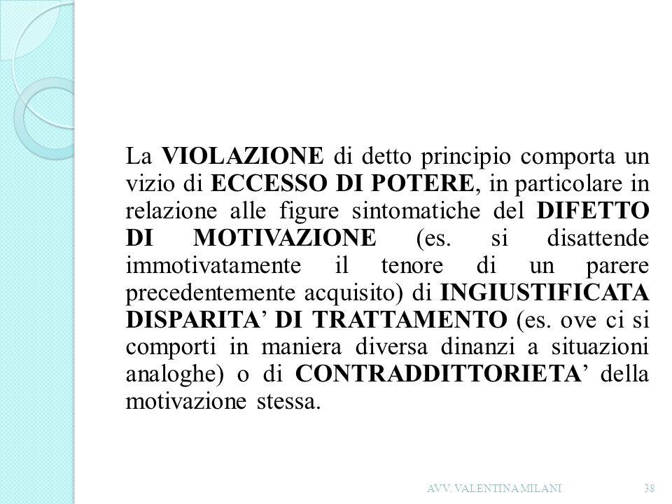 La VIOLAZIONE di detto principio comporta un vizio di ECCESSO DI POTERE, in particolare in relazione alle figure sintomatiche del DIFETTO DI MOTIVAZIONE (es. si disattende immotivatamente il tenore di un parere precedentemente acquisito) di INGIUSTIFICATA DISPARITA' DI TRATTAMENTO (es. ove ci si comporti in maniera diversa dinanzi a situazioni analoghe) o di CONTRADDITTORIETA' della motivazione stessa.