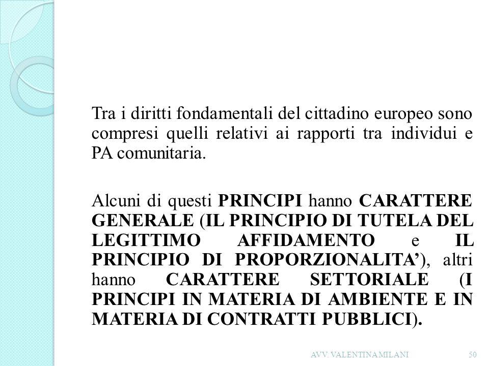 Tra i diritti fondamentali del cittadino europeo sono compresi quelli relativi ai rapporti tra individui e PA comunitaria. Alcuni di questi PRINCIPI hanno CARATTERE GENERALE (IL PRINCIPIO DI TUTELA DEL LEGITTIMO AFFIDAMENTO e IL PRINCIPIO DI PROPORZIONALITA'), altri hanno CARATTERE SETTORIALE (I PRINCIPI IN MATERIA DI AMBIENTE E IN MATERIA DI CONTRATTI PUBBLICI).