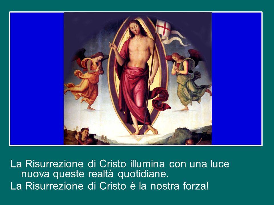La Risurrezione di Cristo illumina con una luce nuova queste realtà quotidiane.