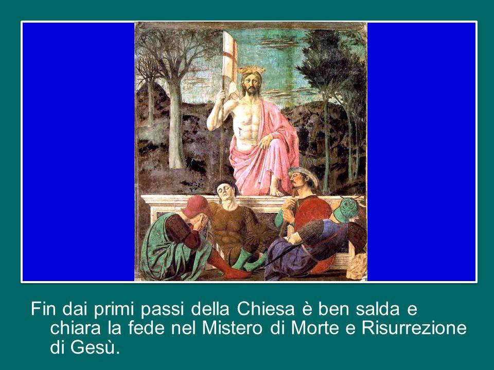 Fin dai primi passi della Chiesa è ben salda e chiara la fede nel Mistero di Morte e Risurrezione di Gesù.