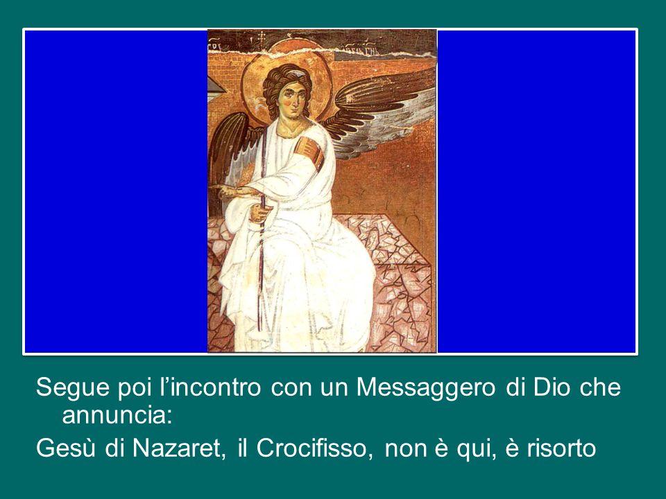 Segue poi l'incontro con un Messaggero di Dio che annuncia: Gesù di Nazaret, il Crocifisso, non è qui, è risorto