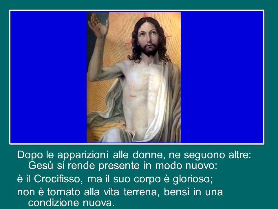 Dopo le apparizioni alle donne, ne seguono altre: Gesù si rende presente in modo nuovo: è il Crocifisso, ma il suo corpo è glorioso; non è tornato alla vita terrena, bensì in una condizione nuova.
