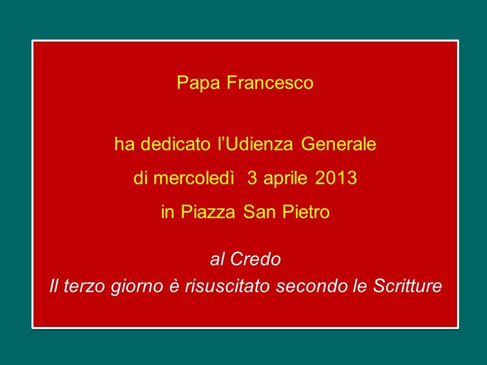 Papa Francesco ha dedicato l'Udienza Generale di mercoledì 3 aprile 2013 in Piazza San Pietro al Credo Il terzo giorno è risuscitato secondo le Scritture