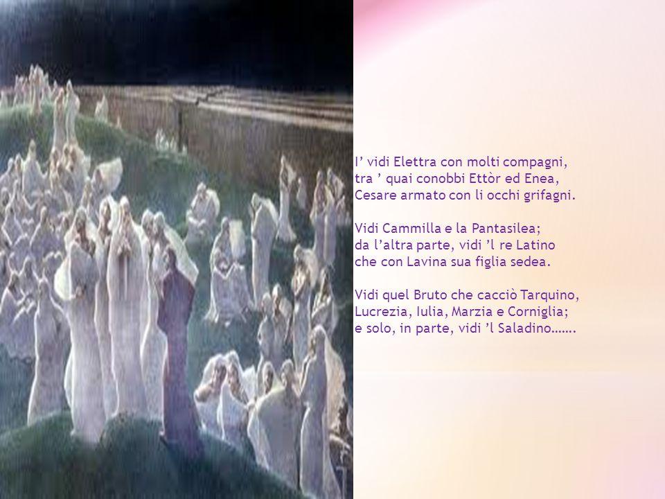 I' vidi Elettra con molti compagni, tra ' quai conobbi Ettòr ed Enea, Cesare armato con li occhi grifagni. Vidi Cammilla e la Pantasilea; da l'altra parte, vidi 'l re Latino che con Lavina sua figlia sedea. Vidi quel Bruto che cacciò Tarquino, Lucrezia, Iulia, Marzia e Corniglia; e solo, in parte, vidi 'l Saladino…….