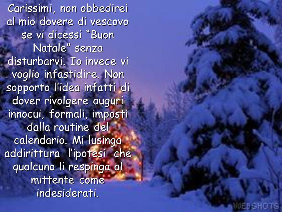 Carissimi, non obbedirei al mio dovere di vescovo se vi dicessi Buon Natale senza disturbarvi.