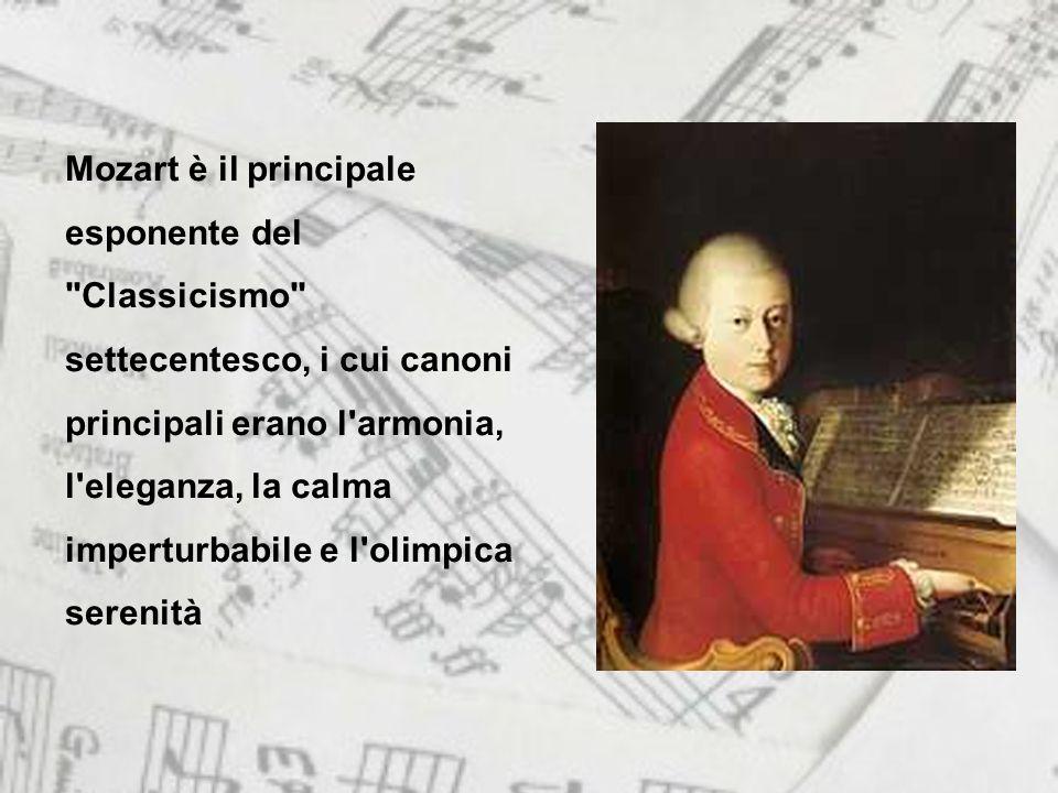 Mozart è il principale esponente del Classicismo settecentesco, i cui canoni principali erano l armonia, l eleganza, la calma imperturbabile e l olimpica serenità