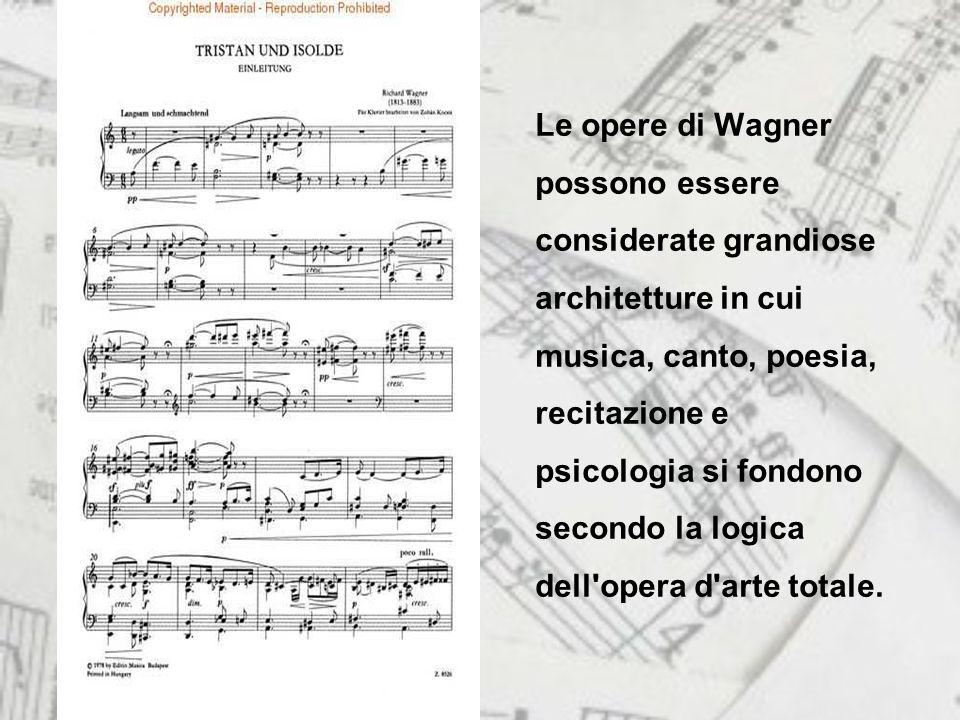 Le opere di Wagner possono essere considerate grandiose architetture in cui musica, canto, poesia, recitazione e psicologia si fondono secondo la logica dell opera d arte totale.