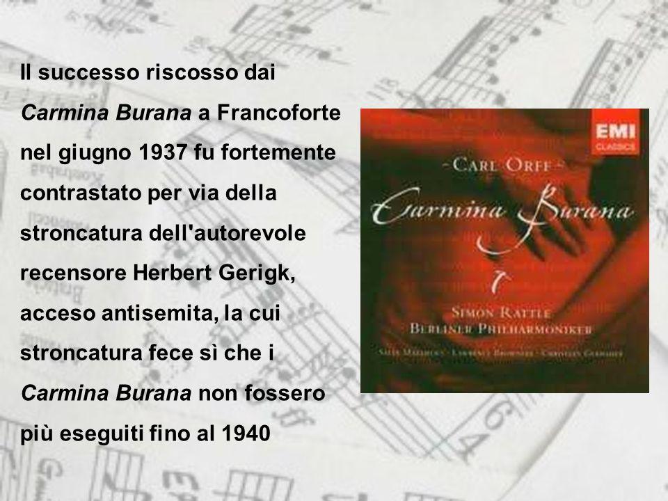 Il successo riscosso dai Carmina Burana a Francoforte nel giugno 1937 fu fortemente contrastato per via della stroncatura dell autorevole recensore Herbert Gerigk, acceso antisemita, la cui stroncatura fece sì che i Carmina Burana non fossero più eseguiti fino al 1940
