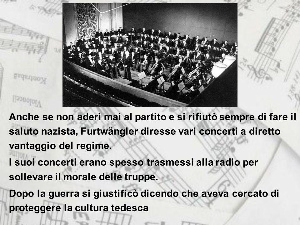 Anche se non aderì mai al partito e si rifiutò sempre di fare il saluto nazista, Furtwängler diresse vari concerti a diretto vantaggio del regime.