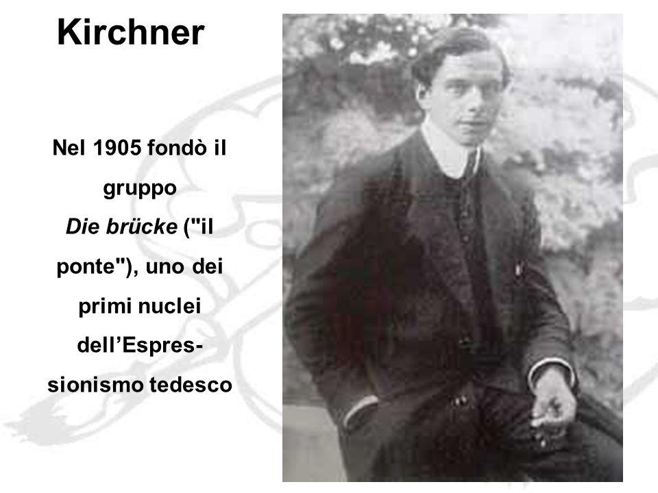 Kirchner Nel 1905 fondò il gruppo Die brücke ( il ponte ), uno dei primi nuclei dell'Espres-sionismo tedesco.