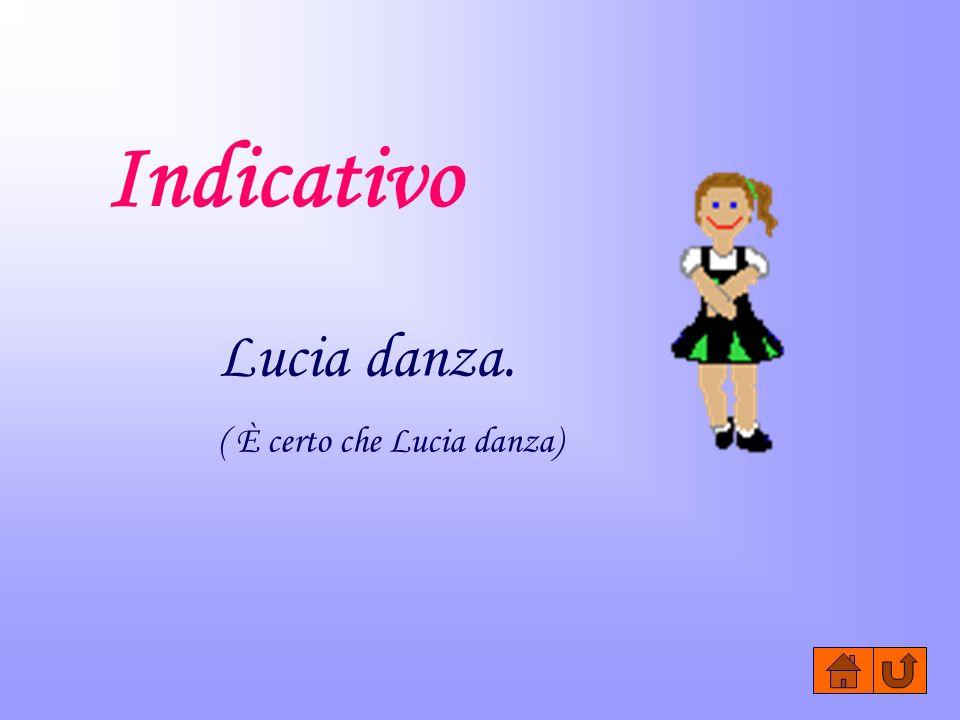 Indicativo Lucia danza. ( È certo che Lucia danza)
