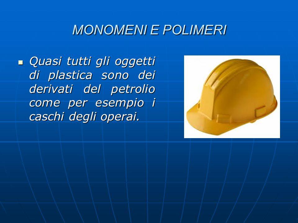 MONOMENI E POLIMERI Quasi tutti gli oggetti di plastica sono dei derivati del petrolio come per esempio i caschi degli operai.