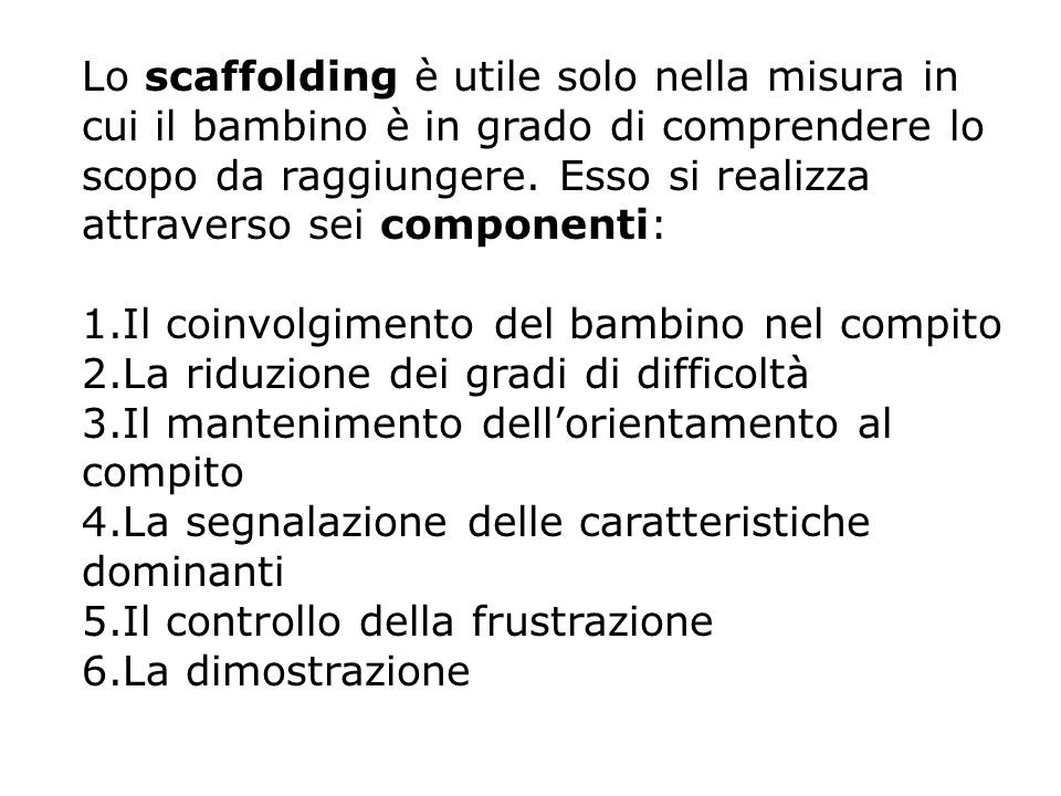 Lo scaffolding è utile solo nella misura in cui il bambino è in grado di comprendere lo scopo da raggiungere. Esso si realizza attraverso sei componenti: