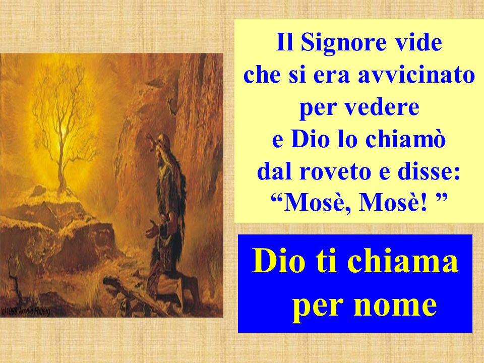 Il Signore vide che si era avvicinato per vedere e Dio lo chiamò dal roveto e disse: Mosè, Mosè!