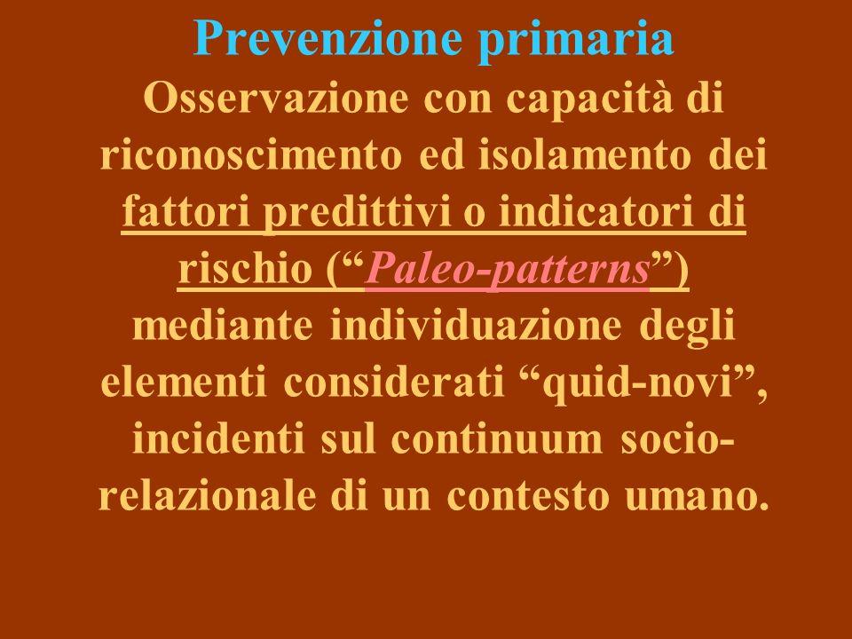 Prevenzione primaria Osservazione con capacità di riconoscimento ed isolamento dei fattori predittivi o indicatori di rischio ( Paleo-patterns ) mediante individuazione degli elementi considerati quid-novi , incidenti sul continuum socio-relazionale di un contesto umano.