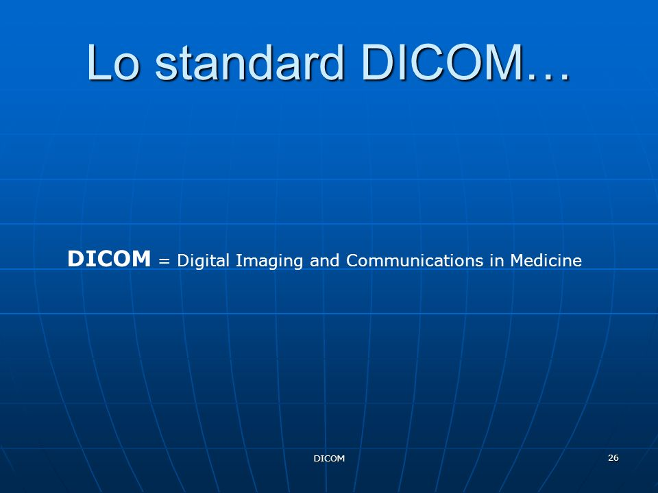 Lo standard DICOM… DICOM = Digital Imaging and Communications in Medicine DICOM