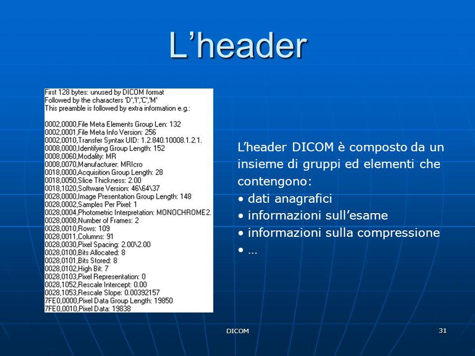 L'header L'header DICOM è composto da un insieme di gruppi ed elementi che contengono: dati anagrafici.