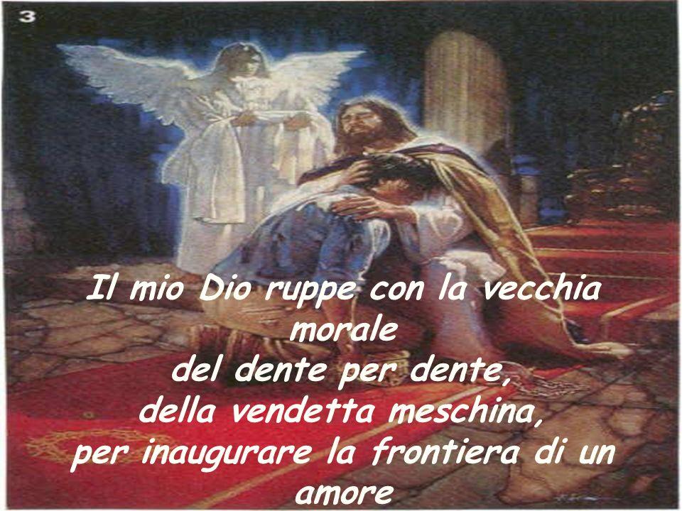 Il mio Dio ruppe con la vecchia morale del dente per dente, della vendetta meschina, per inaugurare la frontiera di un amore e di una violenza totalmente nuova.