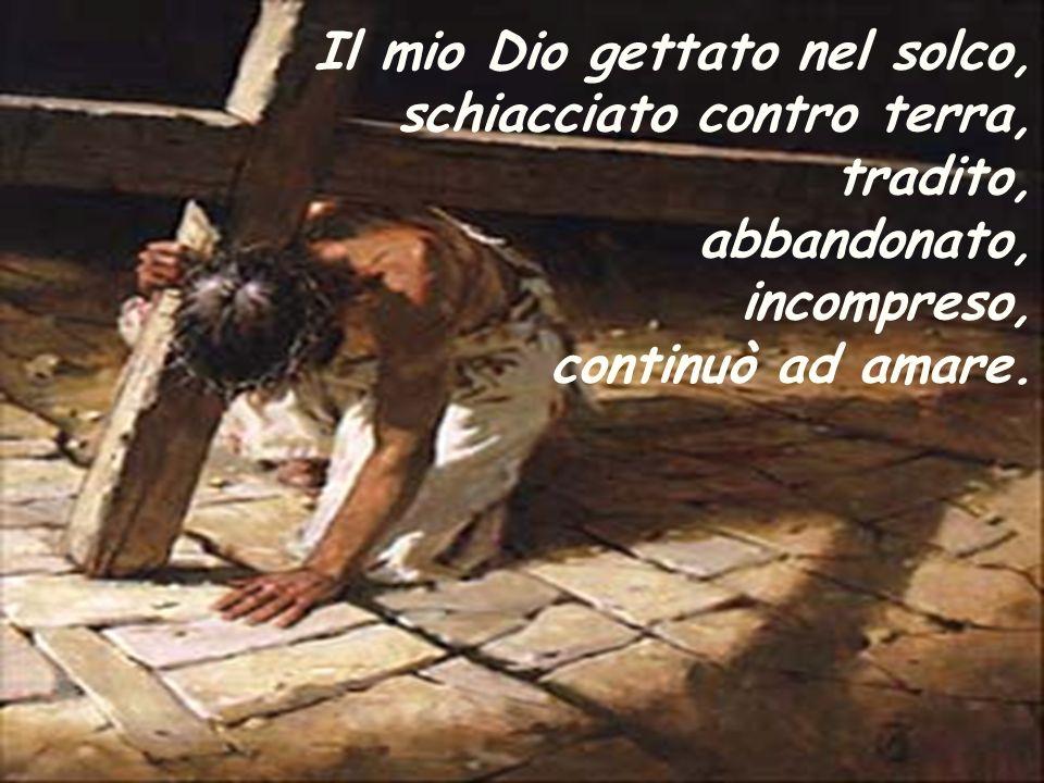 Il mio Dio gettato nel solco, schiacciato contro terra, tradito, abbandonato, incompreso, continuò ad amare.