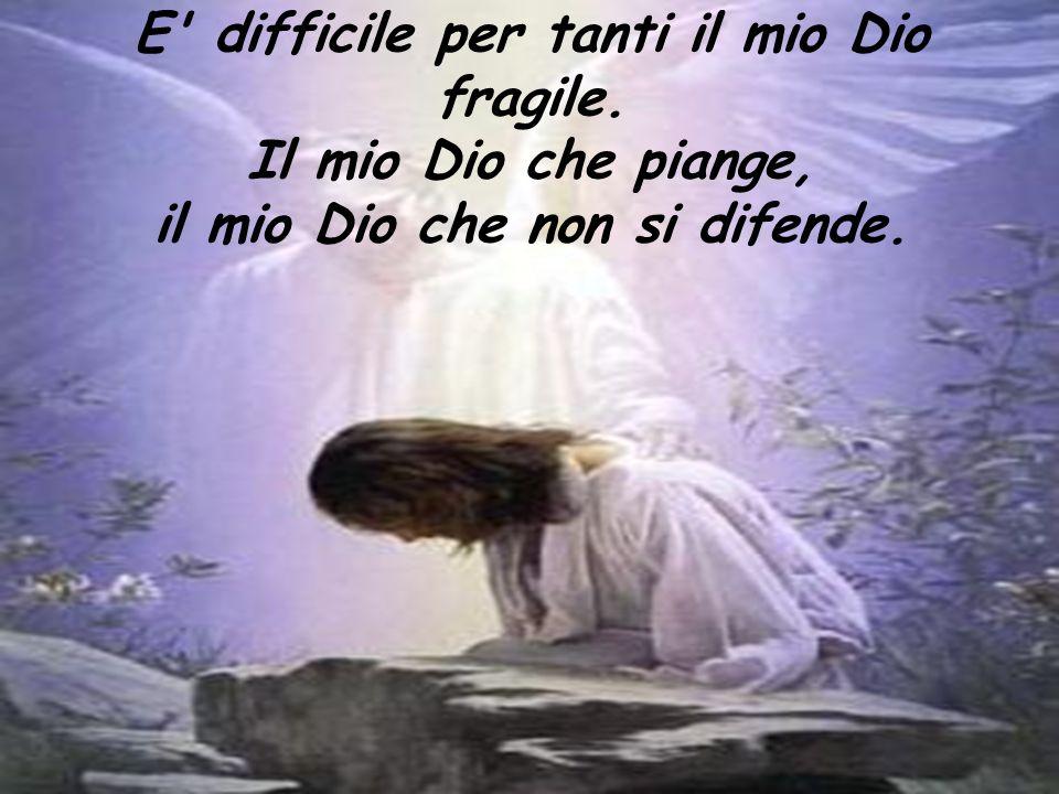 E difficile per tanti il mio Dio fragile