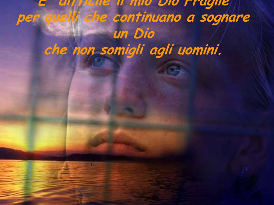E difficile il mio Dio Fragile per quelli che continuano a sognare un Dio che non somigli agli uomini.