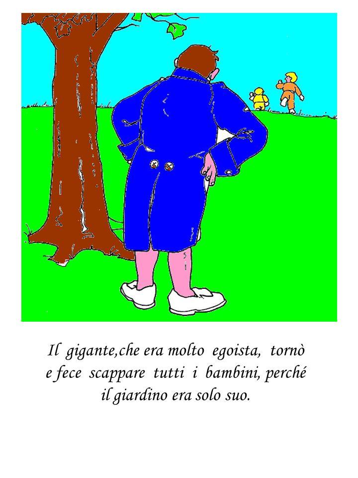 Il gigante,che era molto egoista, tornò e fece scappare tutti i bambini, perché il giardino era solo suo.