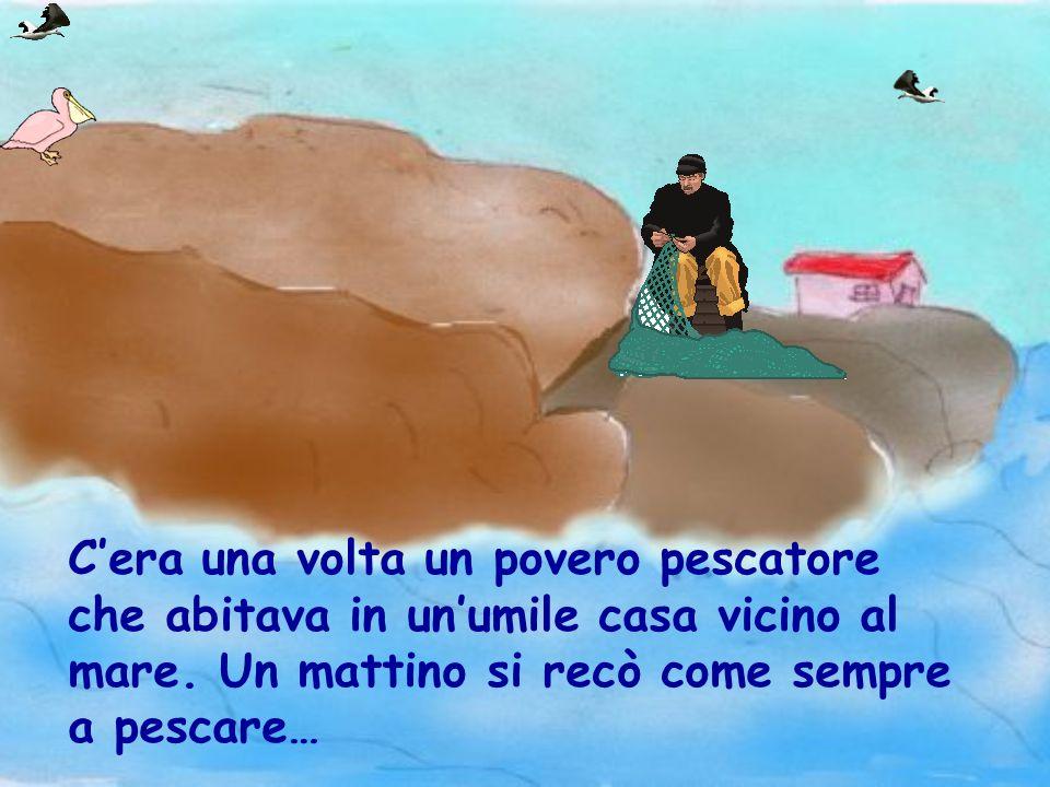 C'era una volta un povero pescatore che abitava in un'umile casa vicino al mare.