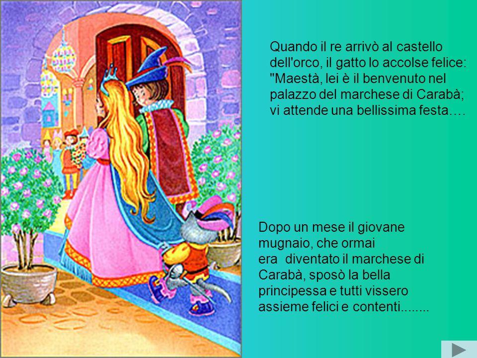 Quando il re arrivò al castello dell orco, il gatto lo accolse felice: Maestà, lei è il benvenuto nel palazzo del marchese di Carabà; vi attende una bellissima festa….