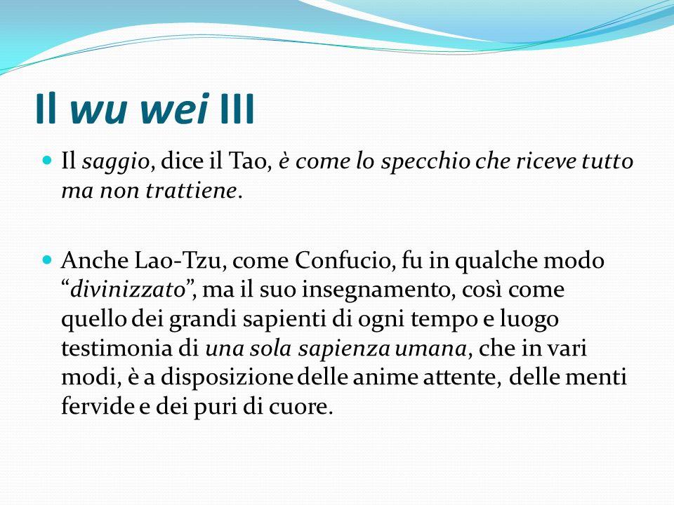 Il wu wei III Il saggio, dice il Tao, è come lo specchio che riceve tutto ma non trattiene.