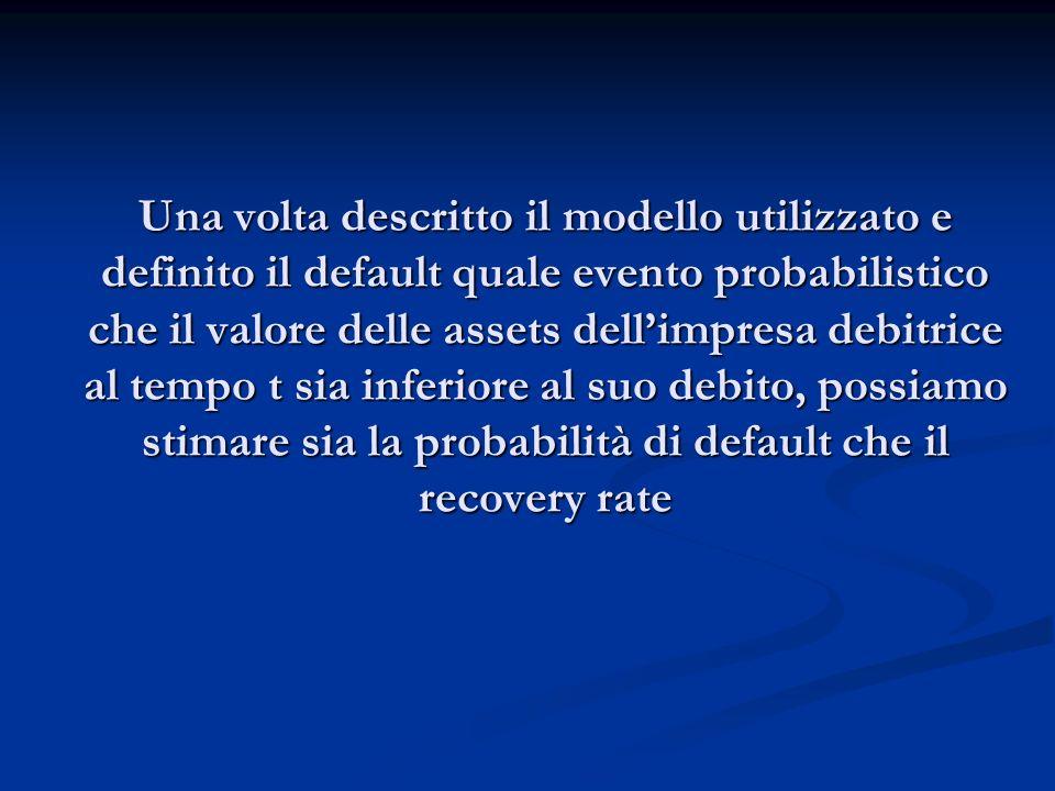 Una volta descritto il modello utilizzato e definito il default quale evento probabilistico che il valore delle assets dell'impresa debitrice al tempo t sia inferiore al suo debito, possiamo stimare sia la probabilità di default che il recovery rate