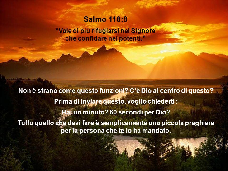 Salmo 118:8 Vale di più rifugiarsi nel Signore che confidare nei potenti. Non è strano come questo funzioni C'è Dio al centro di questo