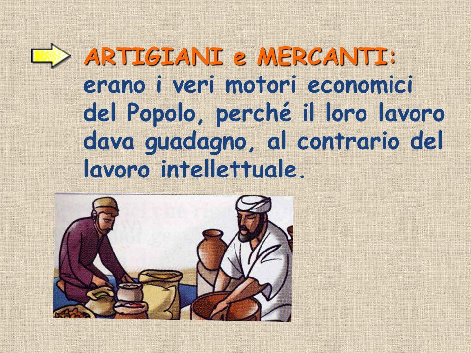 ARTIGIANI e MERCANTI: erano i veri motori economici del Popolo, perché il loro lavoro dava guadagno, al contrario del lavoro intellettuale.