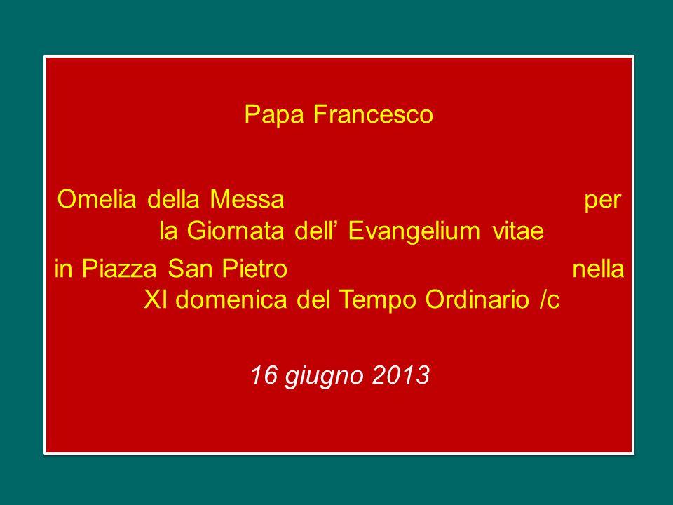 Papa Francesco Omelia della Messa per la Giornata dell' Evangelium vitae in Piazza San Pietro nella XI domenica del Tempo Ordinario /c 16 giugno 2013