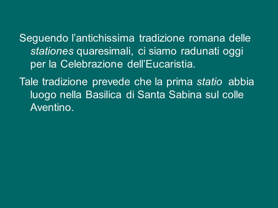 Seguendo l'antichissima tradizione romana delle stationes quaresimali, ci siamo radunati oggi per la Celebrazione dell'Eucaristia.