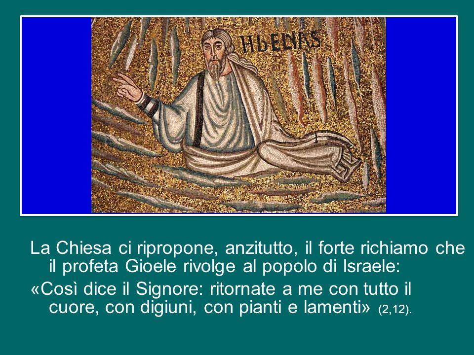La Chiesa ci ripropone, anzitutto, il forte richiamo che il profeta Gioele rivolge al popolo di Israele: «Così dice il Signore: ritornate a me con tutto il cuore, con digiuni, con pianti e lamenti» (2,12).