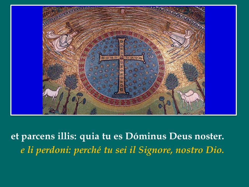 et parcens illis: quia tu es Dóminus Deus noster