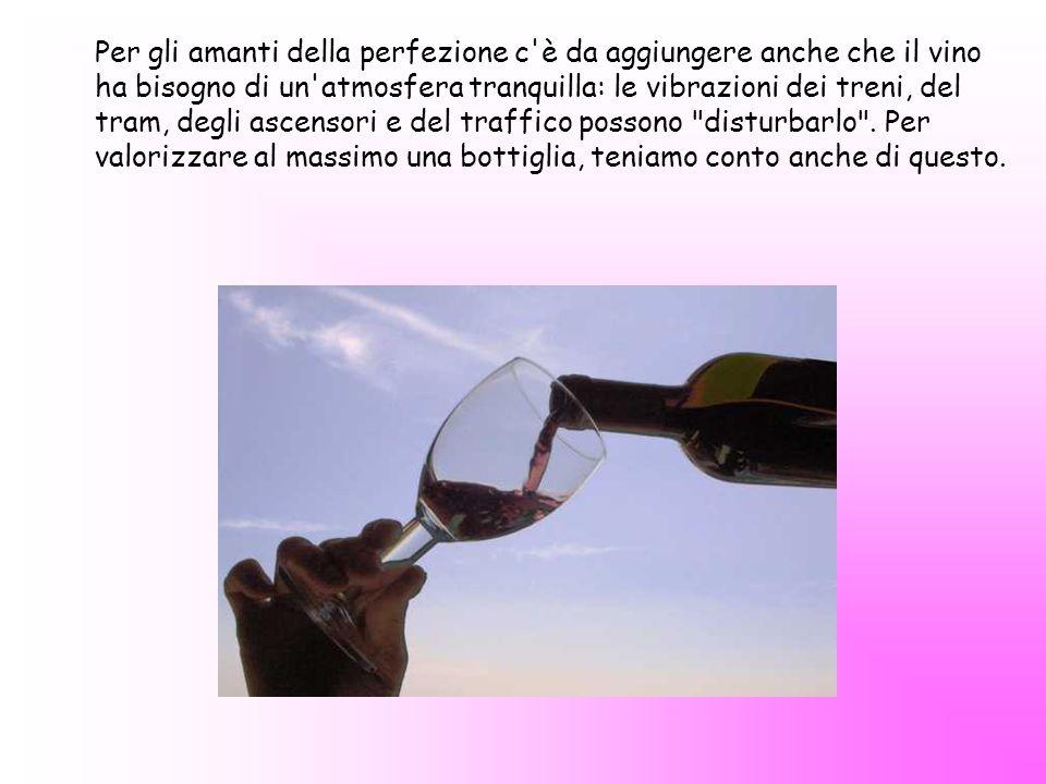 Per gli amanti della perfezione c è da aggiungere anche che il vino ha bisogno di un atmosfera tranquilla: le vibrazioni dei treni, del tram, degli ascensori e del traffico possono disturbarlo .