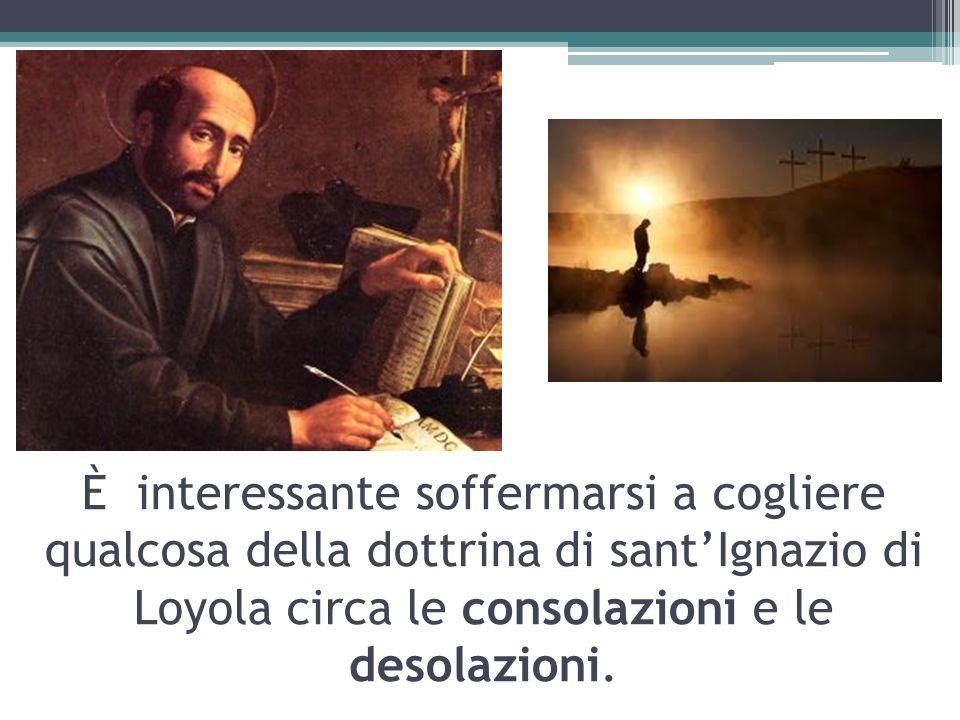 È interessante soffermarsi a cogliere qualcosa della dottrina di sant'Ignazio di Loyola circa le consolazioni e le desolazioni.